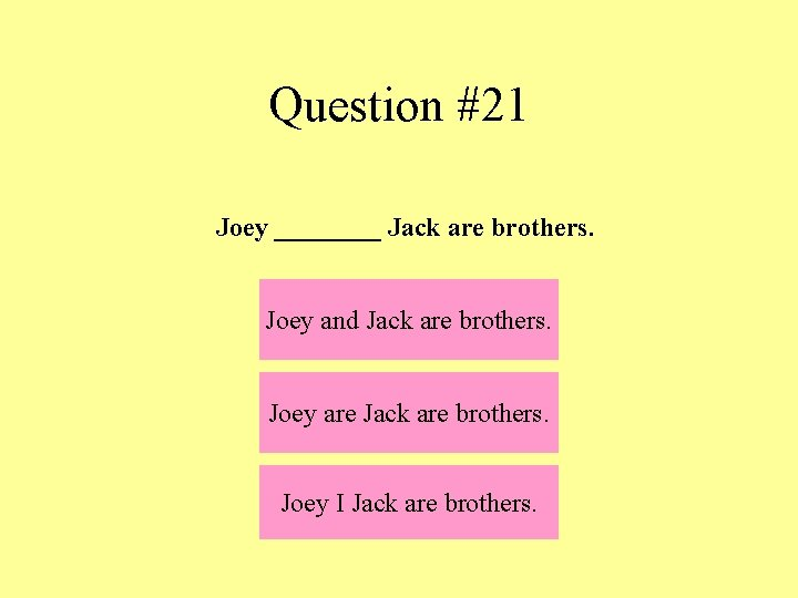 Question #21 Joey ____ Jack are brothers. Joey and Jack are brothers. Joey are
