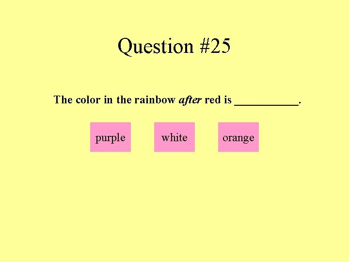 Question #25 The color in the rainbow after red is ______. purple white orange