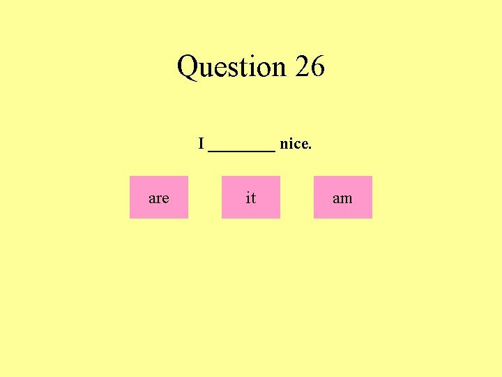 Question 26 I ____ nice. are it am