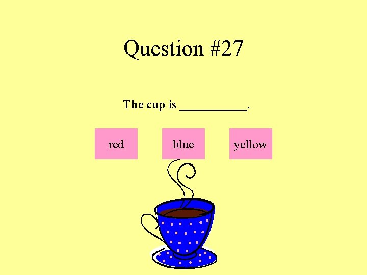 Question #27 The cup is ______. red blue yellow