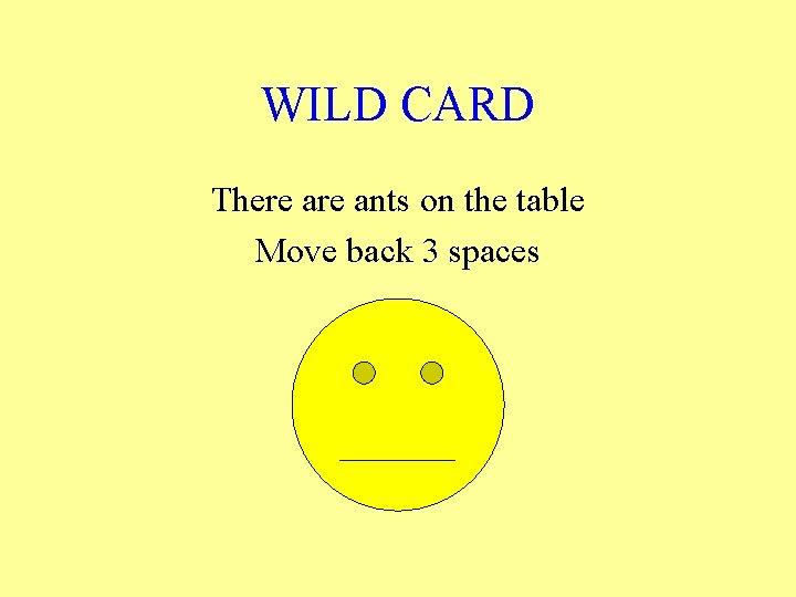 WILD CARD There ants on the table Move back 3 spaces
