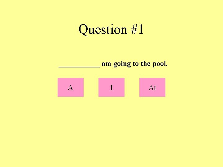 Question #1 ______ am going to the pool. A I At