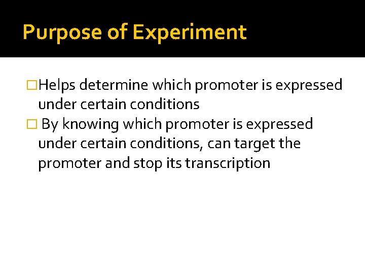 Purpose of Experiment �Helps determine which promoter is expressed under certain conditions � By