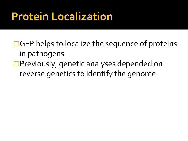 Protein Localization �GFP helps to localize the sequence of proteins in pathogens �Previously, genetic