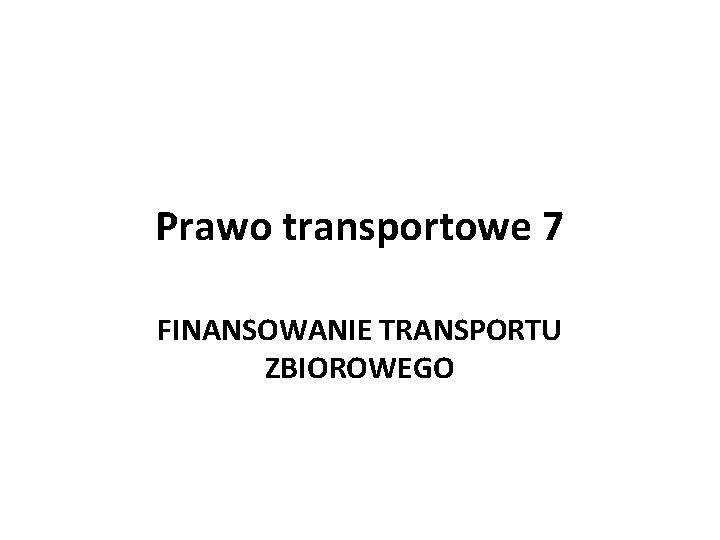 Prawo transportowe 7 FINANSOWANIE TRANSPORTU ZBIOROWEGO