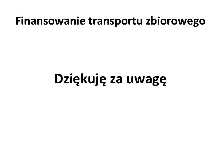Finansowanie transportu zbiorowego Dziękuję za uwagę