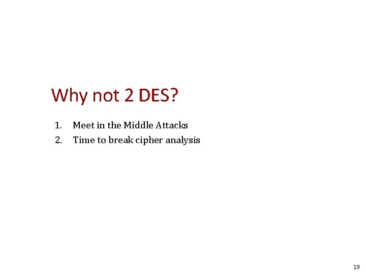 Why not 2 DES? 1. Meet in the Middle Attacks 2. Time to break