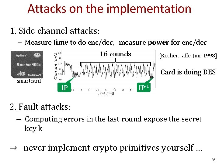 Attacks on the implementation 1. Side channel attacks: – Measure time to do enc/dec,