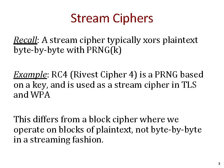 Stream Ciphers Recall: A stream cipher typically xors plaintext byte-by-byte with PRNG(k) Example: RC
