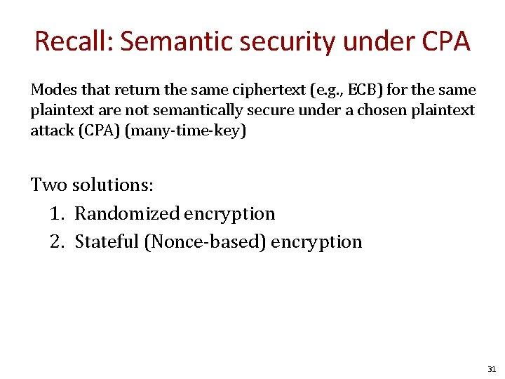 Recall: Semantic security under CPA Modes that return the same ciphertext (e. g. ,