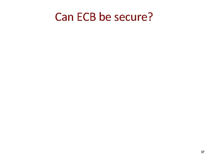 Can ECB be secure? 37