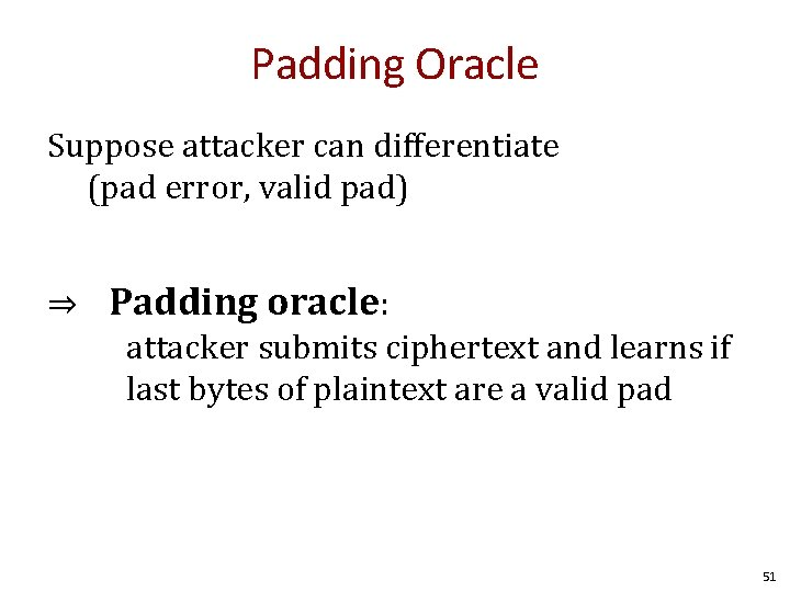 Padding Oracle Suppose attacker can differentiate (pad error, valid pad) ⇒ Padding oracle: attacker