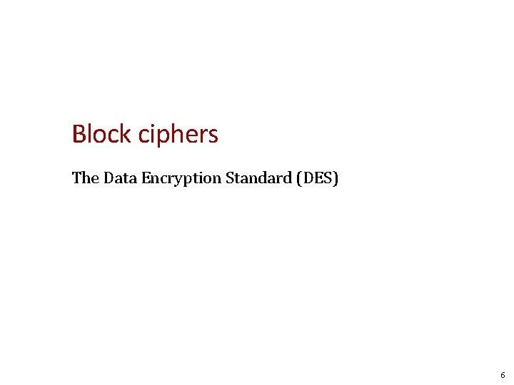 Block ciphers The Data Encryption Standard (DES) 6