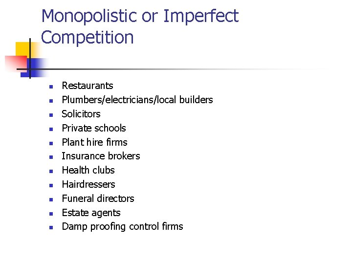 Monopolistic or Imperfect Competition n n Restaurants Plumbers/electricians/local builders Solicitors Private schools Plant hire