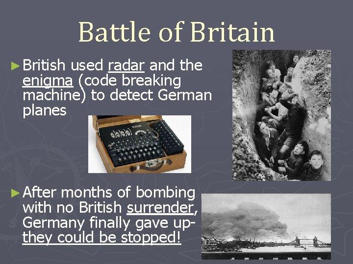 Battle of Britain ► British used radar and the enigma (code breaking machine) to