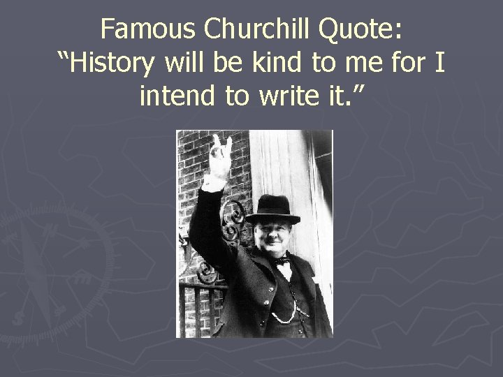 """Famous Churchill Quote: """"History will be kind to me for I intend to write"""