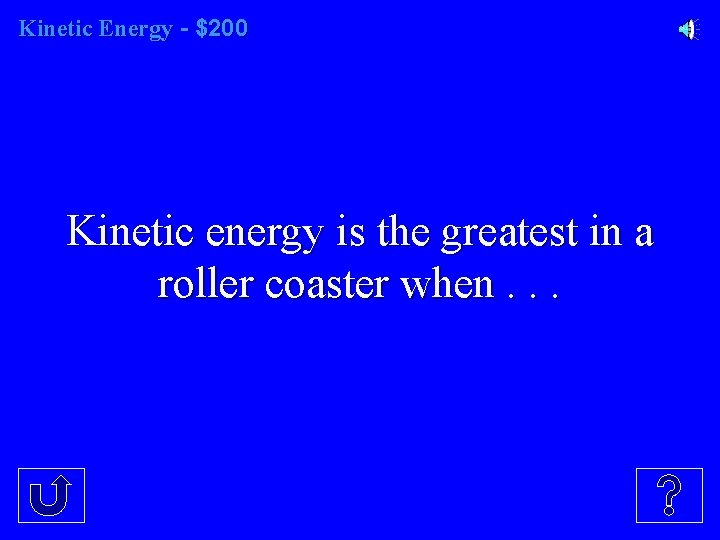 Kinetic Energy - $200 Kinetic energy is the greatest in a roller coaster when.