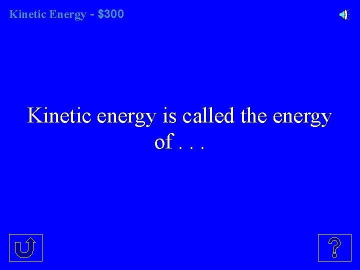 Kinetic Energy - $300 Kinetic energy is called the energy of. . .