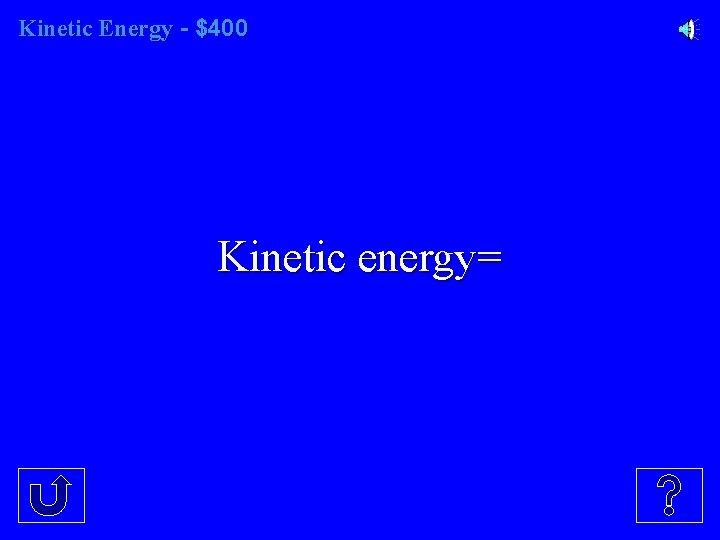Kinetic Energy - $400 Kinetic energy=