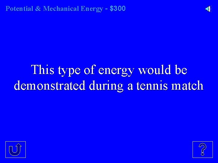 Potential & Mechanical Energy - $300 This type of energy would be demonstrated during