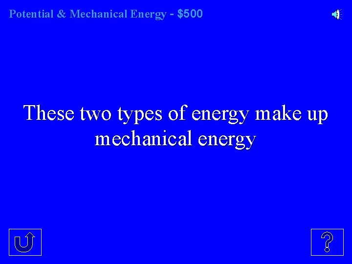 Potential & Mechanical Energy - $500 These two types of energy make up mechanical