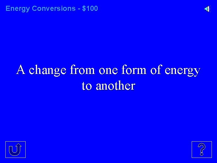 Energy Conversions - $100 A change from one form of energy to another