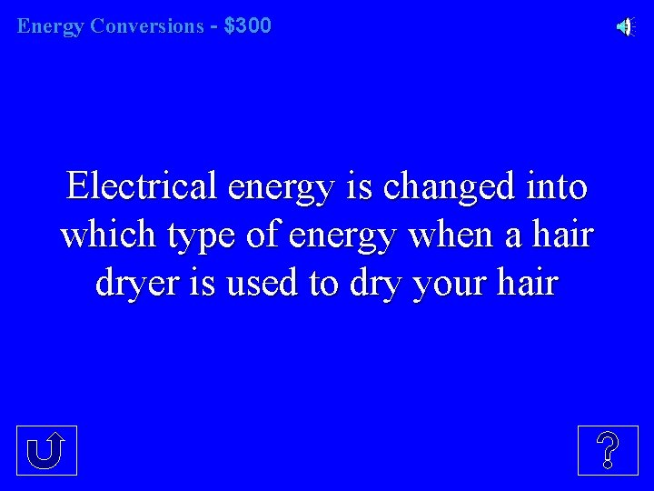 Energy Conversions - $300 Electrical energy is changed into which type of energy when