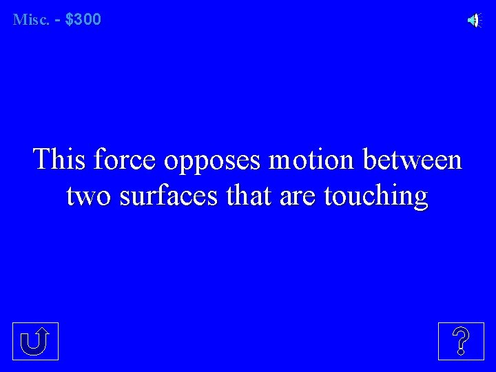 Misc. - $300 This force opposes motion between two surfaces that are touching