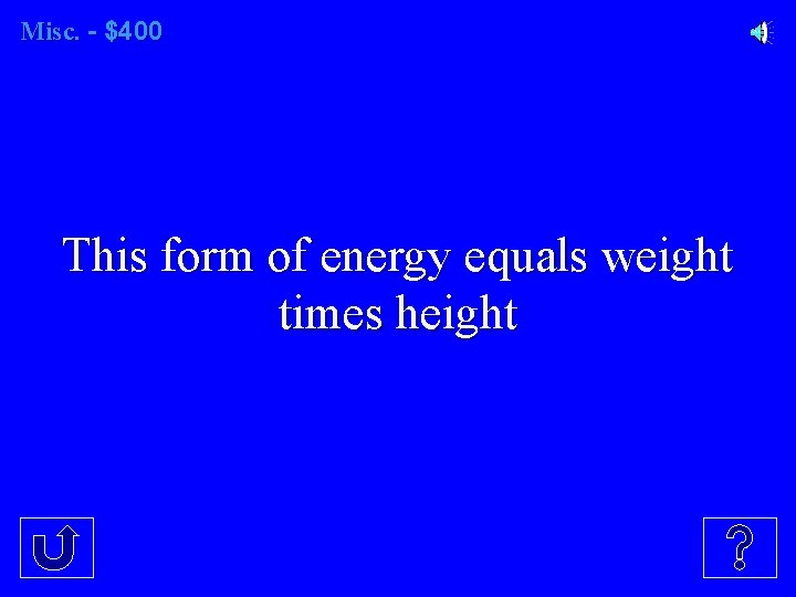 Misc. - $400 This form of energy equals weight times height