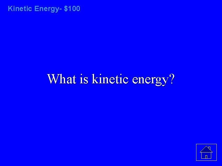 Kinetic Energy- $100 What is kinetic energy?