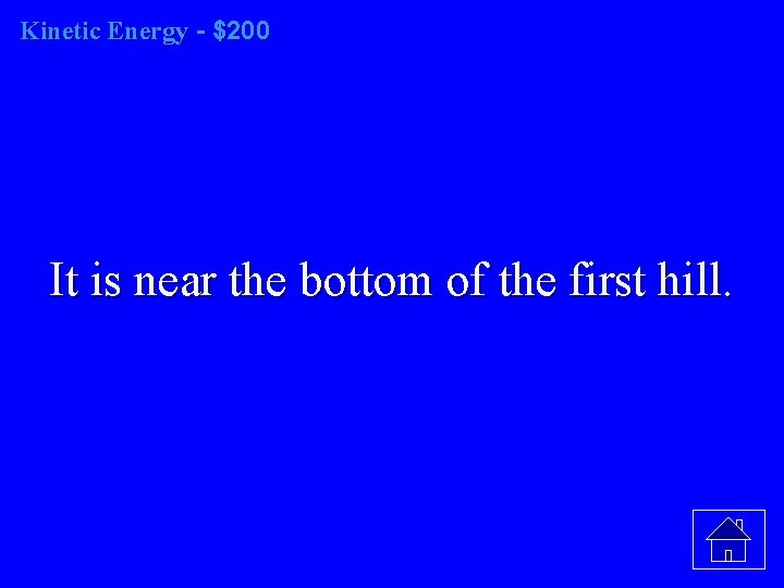 Kinetic Energy - $200 It is near the bottom of the first hill.
