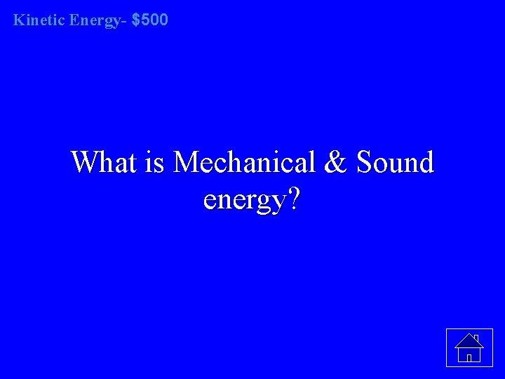Kinetic Energy- $500 What is Mechanical & Sound energy?