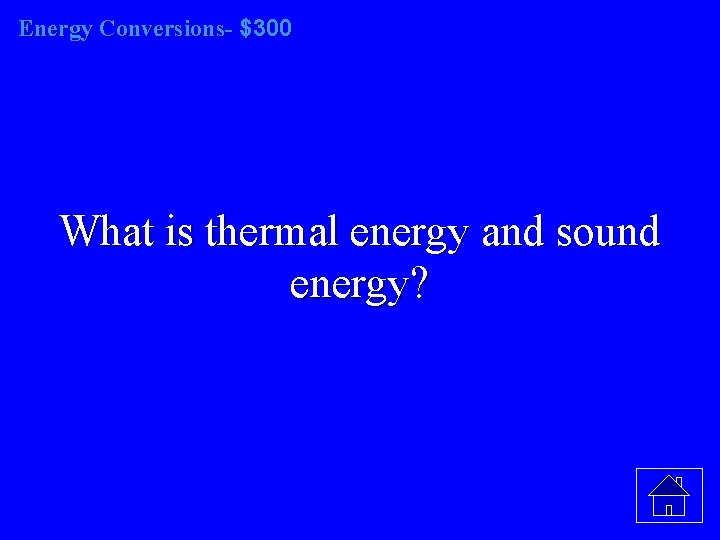 Energy Conversions- $300 What is thermal energy and sound energy?