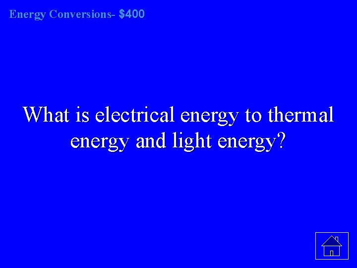 Energy Conversions- $400 What is electrical energy to thermal energy and light energy?