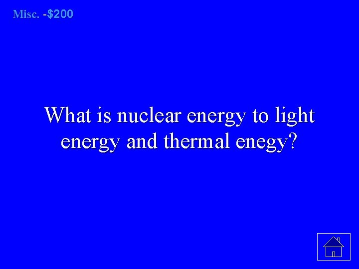 Misc. -$200 What is nuclear energy to light energy and thermal enegy?