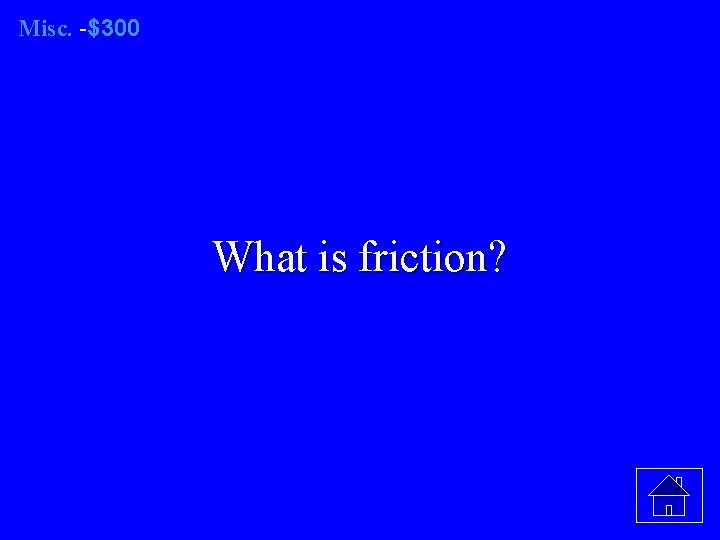 Misc. -$300 What is friction?
