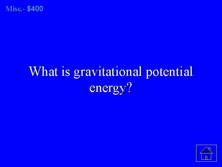 Misc. - $400 What is gravitational potential energy?