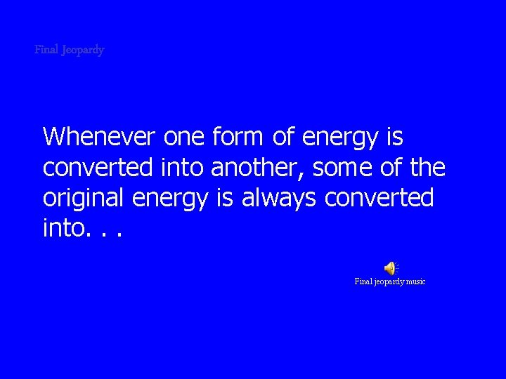 Final Jeopardy Whenever one form of energy is converted into another, some of the