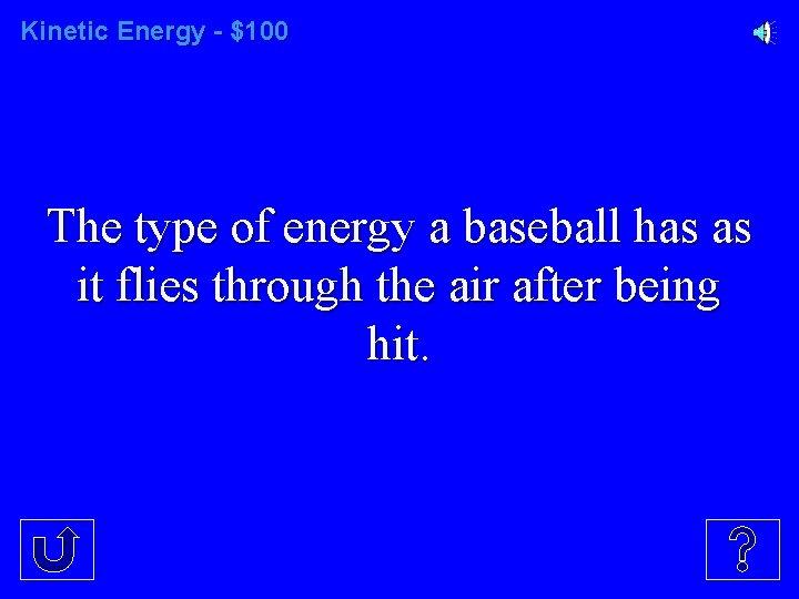 Kinetic Energy - $100 The type of energy a baseball has as it flies