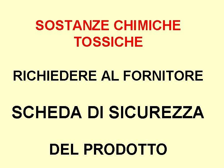 SOSTANZE CHIMICHE TOSSICHE RICHIEDERE AL FORNITORE SCHEDA DI SICUREZZA DEL PRODOTTO