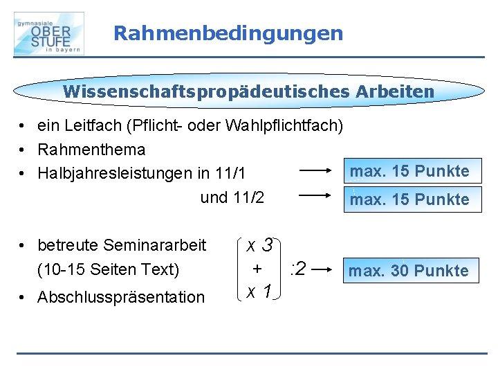 Rahmenbedingungen Wissenschaftspropädeutisches Arbeiten • ein Leitfach (Pflicht- oder Wahlpflichtfach) • Rahmenthema max. 15 Punkte