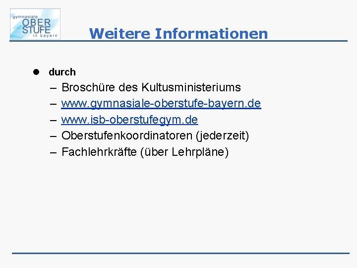 Weitere Informationen durch – – – Broschüre des Kultusministeriums www. gymnasiale-oberstufe-bayern. de www. isb-oberstufegym.