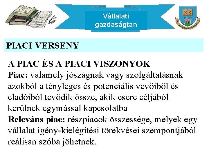 Vállalati gazdaságtan PIACI VERSENY A PIAC ÉS A PIACI VISZONYOK Piac: valamely jószágnak vagy