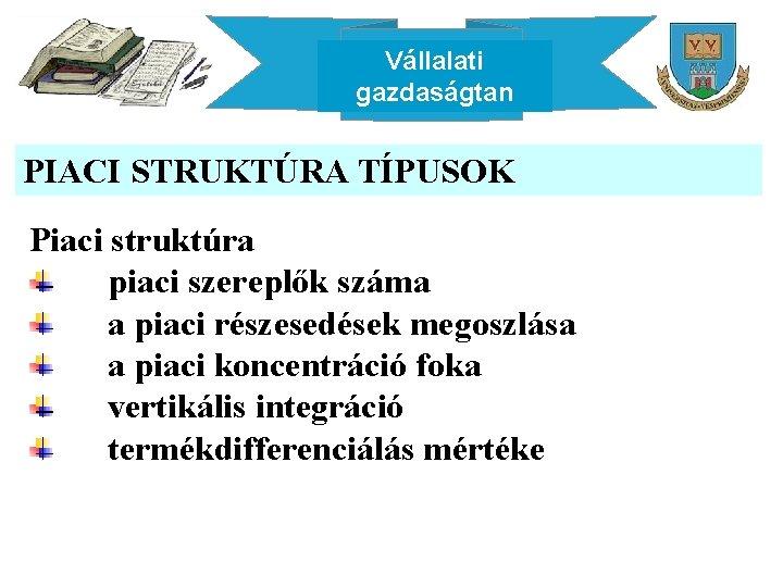 Vállalati gazdaságtan PIACI STRUKTÚRA TÍPUSOK Piaci struktúra piaci szereplők száma a piaci részesedések megoszlása