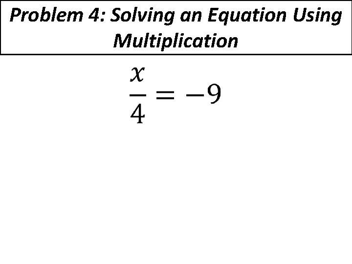 Problem 4: Solving an Equation Using Multiplication •