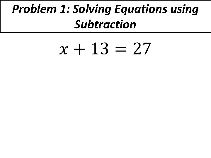 Problem 1: Solving Equations using Subtraction •