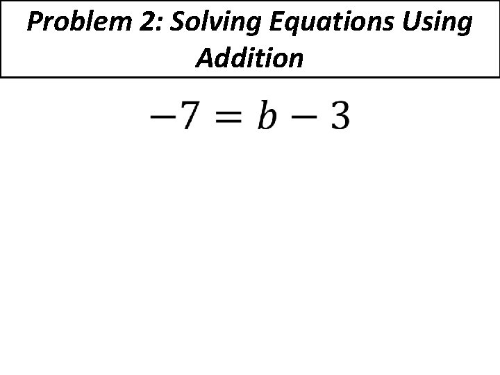 Problem 2: Solving Equations Using Addition •