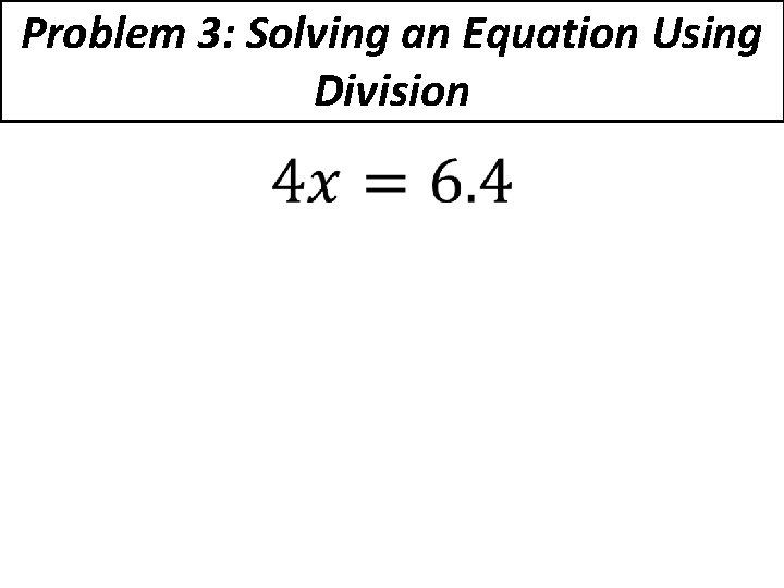Problem 3: Solving an Equation Using Division •