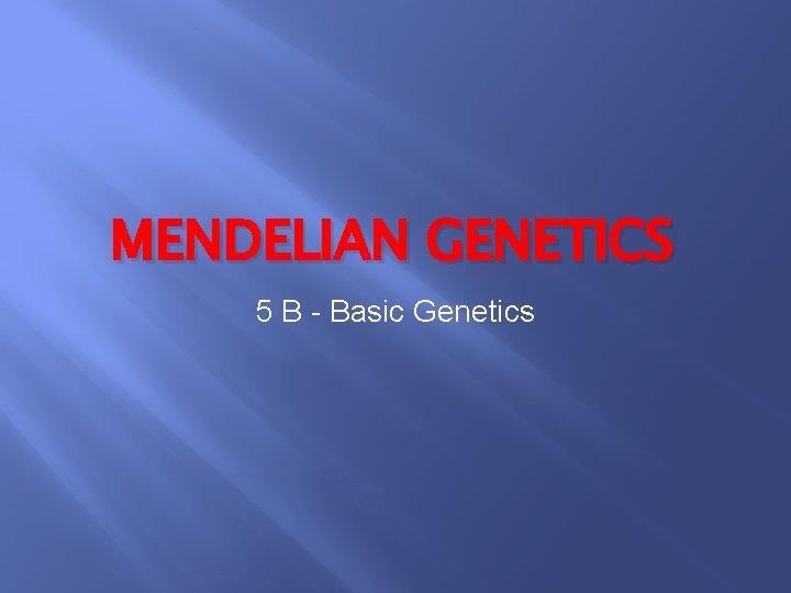 MENDELIAN GENETICS 5 B - Basic Genetics