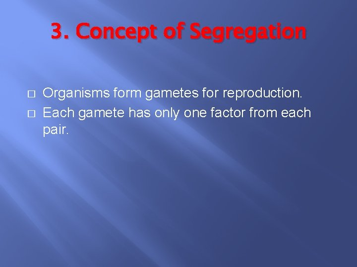 3. Concept of Segregation � � Organisms form gametes for reproduction. Each gamete has